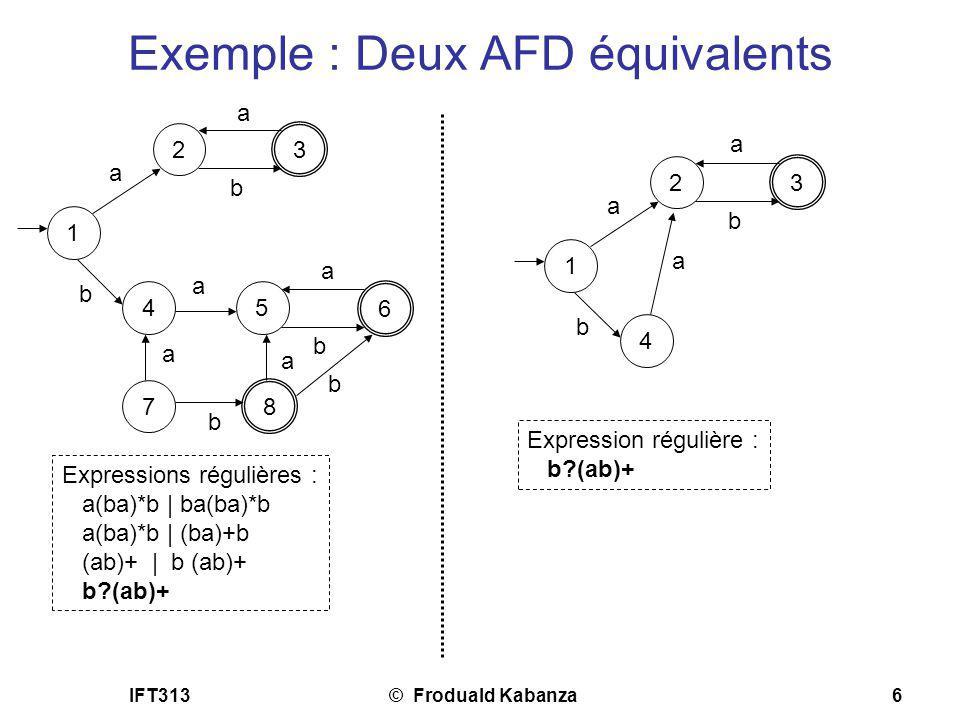 IFT313© Froduald Kabanza6 Exemple : Deux AFD équivalents 1 2 3 a a b 4 b 5 a 6 a b Expressions régulières : a(ba)*b | ba(ba)*b a(ba)*b | (ba)+b (ab)+