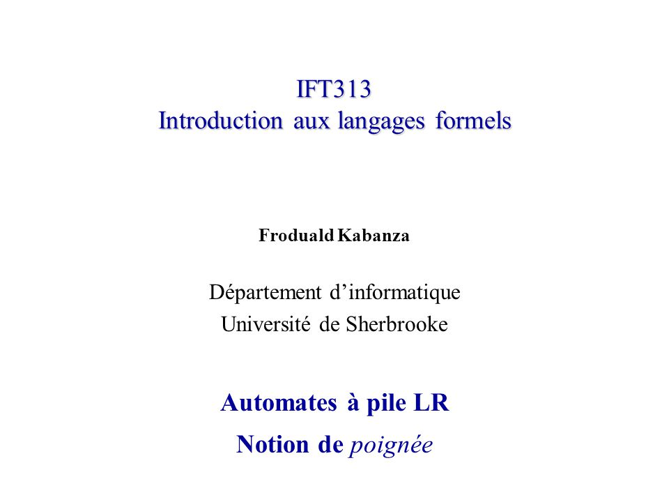 IFT313 Introduction aux langages formels Froduald Kabanza Département dinformatique Université de Sherbrooke Automates à pile LR Notion de poignée