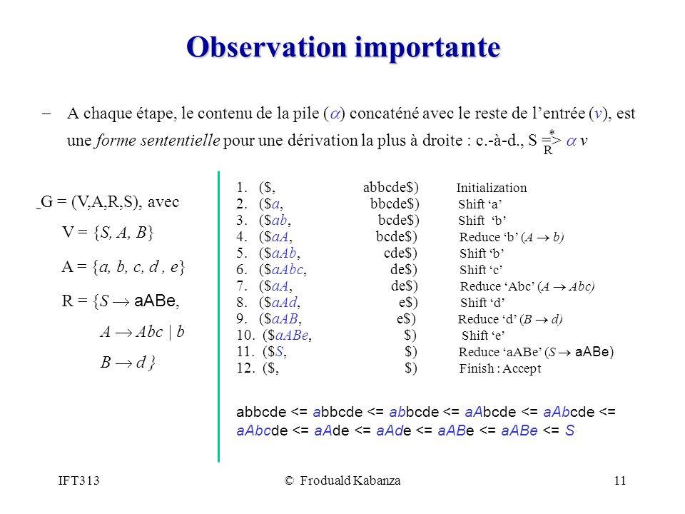 IFT313© Froduald Kabanza11 Observation importante A chaque étape, le contenu de la pile ( ) concaténé avec le reste de lentrée (v), est une forme sententielle pour une dérivation la plus à droite : c.-à-d., S => v R * 1.