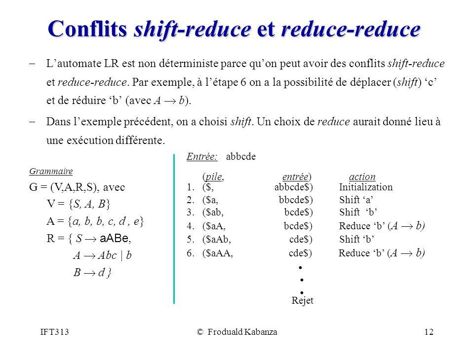 IFT313© Froduald Kabanza12 Conflits shift-reduce et reduce-reduce Lautomate LR est non déterministe parce quon peut avoir des conflits shift-reduce et reduce-reduce.