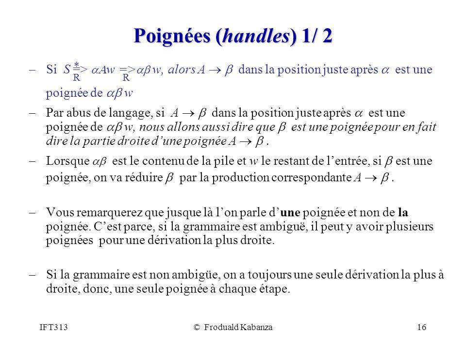 IFT313© Froduald Kabanza16 Poignées (handles) 1/ 2 Si S => w => w, alors A dans la position juste après est une poignée de w Par abus de langage, si A dans la position juste après est une poignée de w, nous allons aussi dire que est une poignée pour en fait dire la partie droite dune poignée A Lorsque est le contenu de la pile et w le restant de lentrée, si est une poignée, on va réduire par la production correspondante A Vous remarquerez que jusque là lon parle dune poignée et non de la poignée.