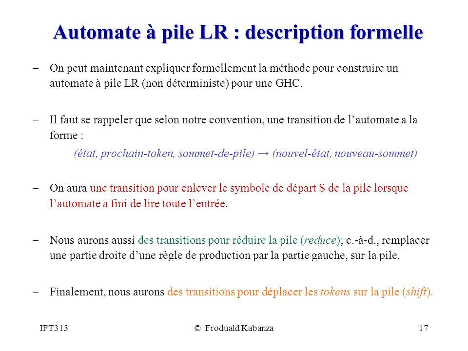 IFT313© Froduald Kabanza17 Automate à pile LR : description formelle On peut maintenant expliquer formellement la méthode pour construire un automate à pile LR (non déterministe) pour une GHC.