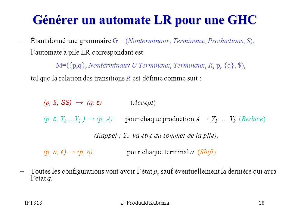 IFT313© Froduald Kabanza18 Générer un automate LR pour une GHC Étant donné une grammaire G = (Nonterminaux, Terminaux, Productions, S), lautomate à pile LR correspondant est M=({p,q}, Nonterminaux U Terminaux, Terminaux, R, p, {q}, $), tel que la relation des transitions R est définie comme suit : (p, $, S$) (q, ε ) (Accept) (p, ε, Y k …Y 1 ) (p, A) pour chaque production A Y 1 … Y k (Reduce) (Rappel : Y k va être au sommet de la pile).