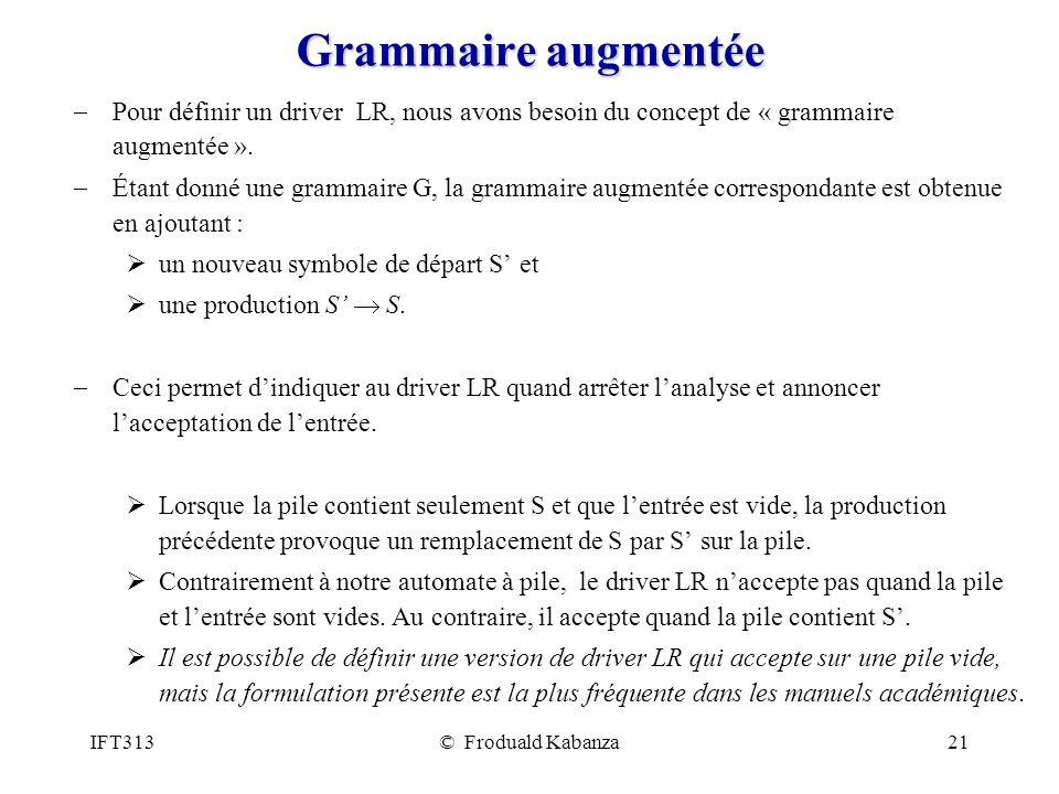 IFT313© Froduald Kabanza21 Grammaire augmentée Pour définir un driver LR, nous avons besoin du concept de « grammaire augmentée ».