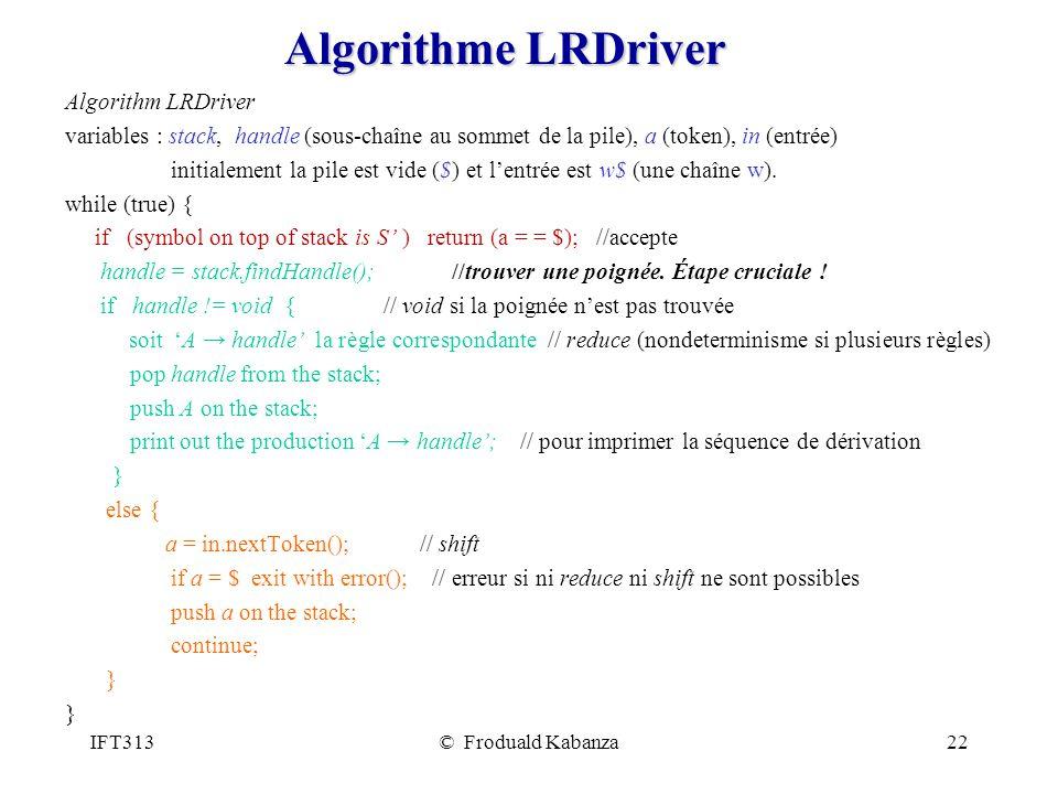 IFT313© Froduald Kabanza22 Algorithme LRDriver Algorithm LRDriver variables : stack, handle (sous-chaîne au sommet de la pile), a (token), in (entrée) initialement la pile est vide ($) et lentrée est w$ (une chaîne w).