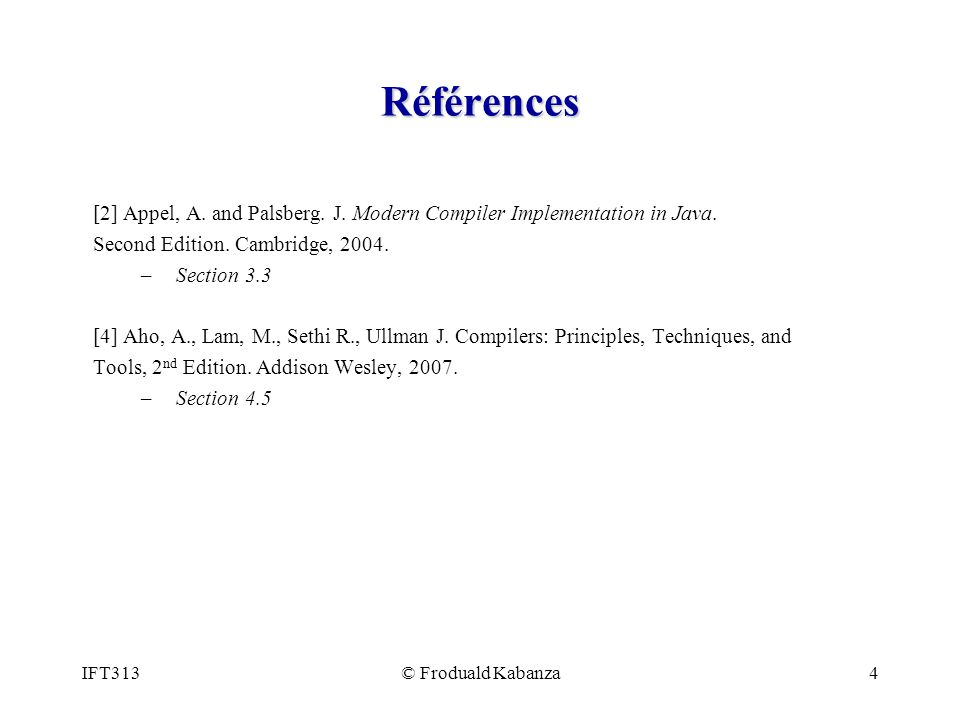 IFT313© Froduald Kabanza4 Références [2] Appel, A. and Palsberg. J. Modern Compiler Implementation in Java. Second Edition. Cambridge, 2004. – Section