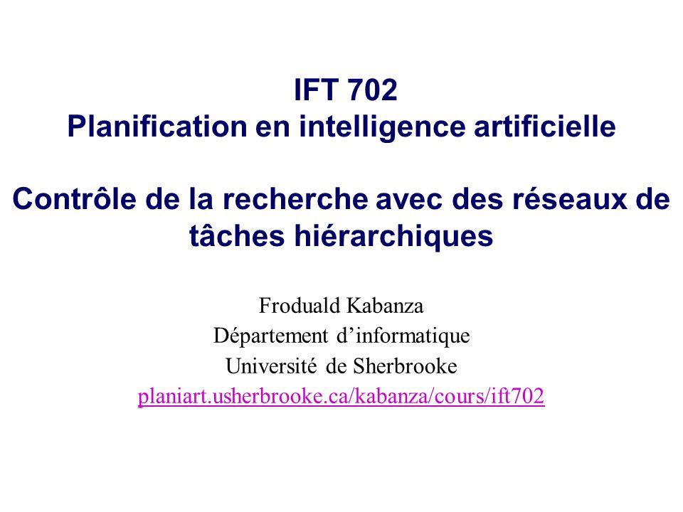 IFT 702 Planification en intelligence artificielle Contrôle de la recherche avec des réseaux de tâches hiérarchiques Froduald Kabanza Département dinformatique Université de Sherbrooke planiart.usherbrooke.ca/kabanza/cours/ift702