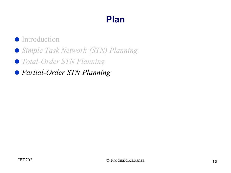 © Froduald Kabanza IFT702 18 Plan Introduction Simple Task Network (STN) Planning Total-Order STN Planning Partial-Order STN Planning