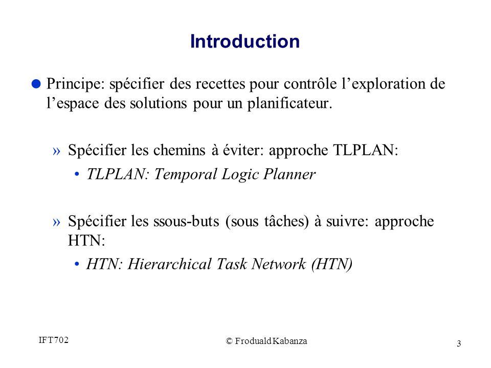 © Froduald Kabanza IFT702 3 Introduction Principe: spécifier des recettes pour contrôle lexploration de lespace des solutions pour un planificateur.