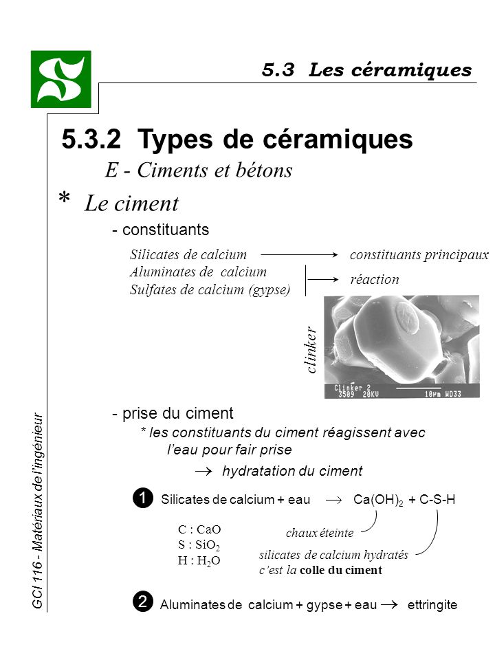 GCI 116 - Matériaux de lingénieur 5.3.2 Types de céramiques * Le ciment - constituants E - Ciments et bétons 5.3 Les céramiques Silicates de calciumco