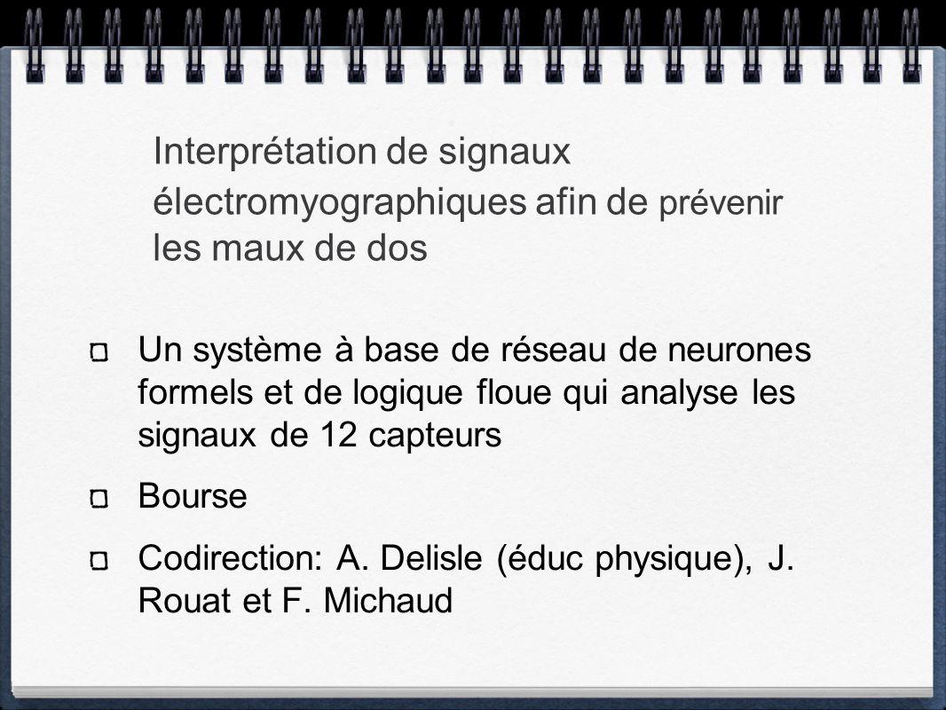 Interprétation de signaux électromyographiques afin de prévenir les maux de dos Un système à base de réseau de neurones formels et de logique floue qui analyse les signaux de 12 capteurs Bourse Codirection: A.