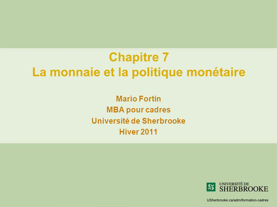 Chapitre 7 La monnaie et la politique monétaire Mario Fortin MBA pour cadres Université de Sherbrooke Hiver 2011