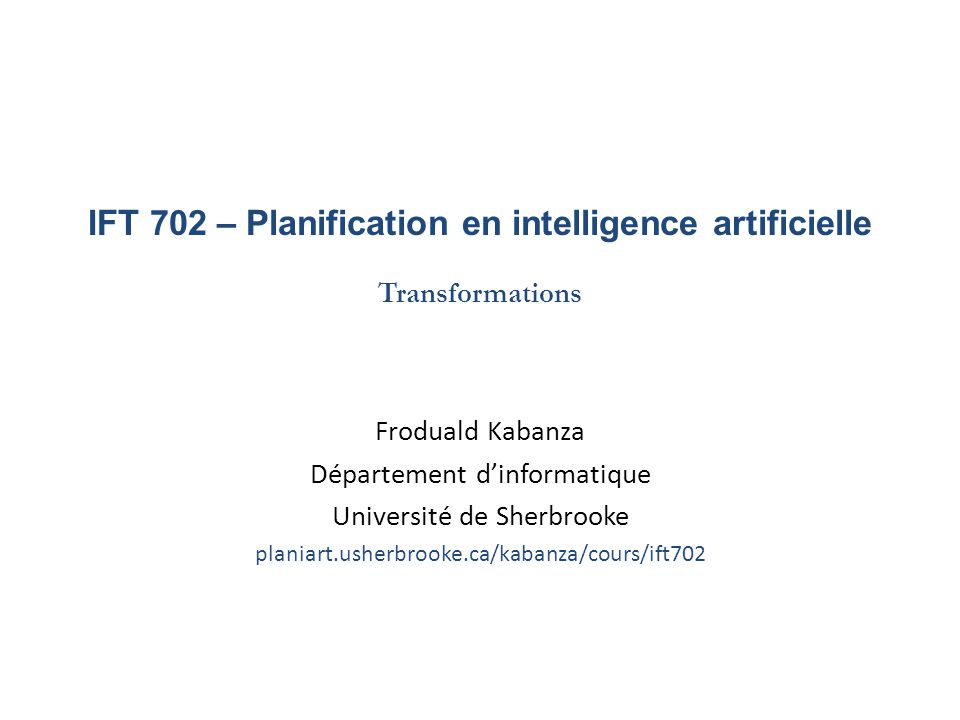 IFT 702 – Planification en intelligence artificielle Transformations Froduald Kabanza Département dinformatique Université de Sherbrooke planiart.ushe
