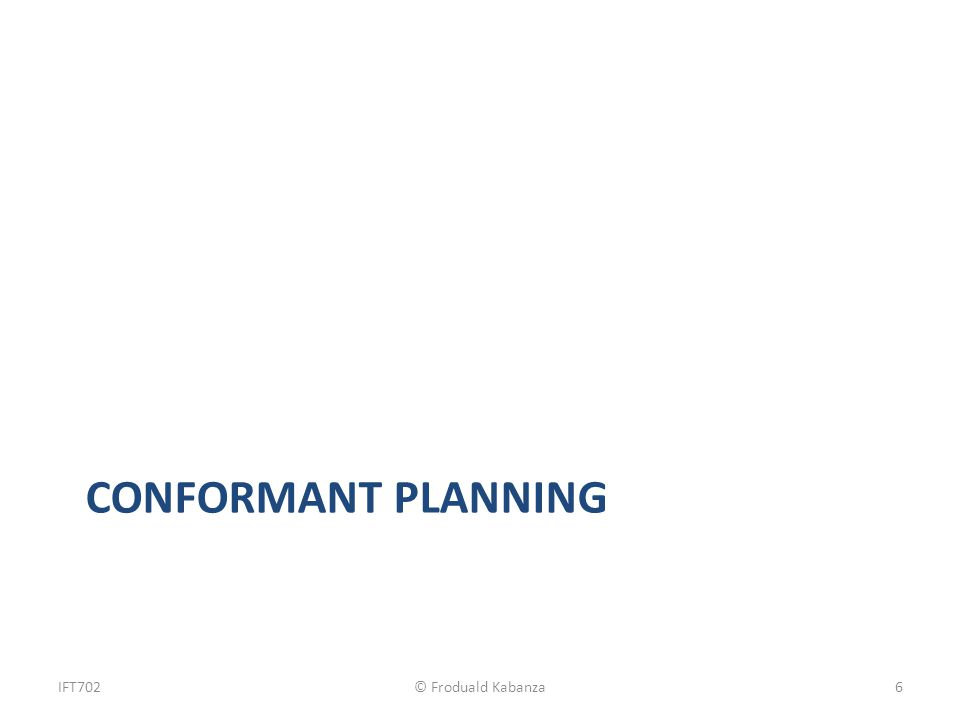 CONFORMANT PLANNING IFT702© Froduald Kabanza6