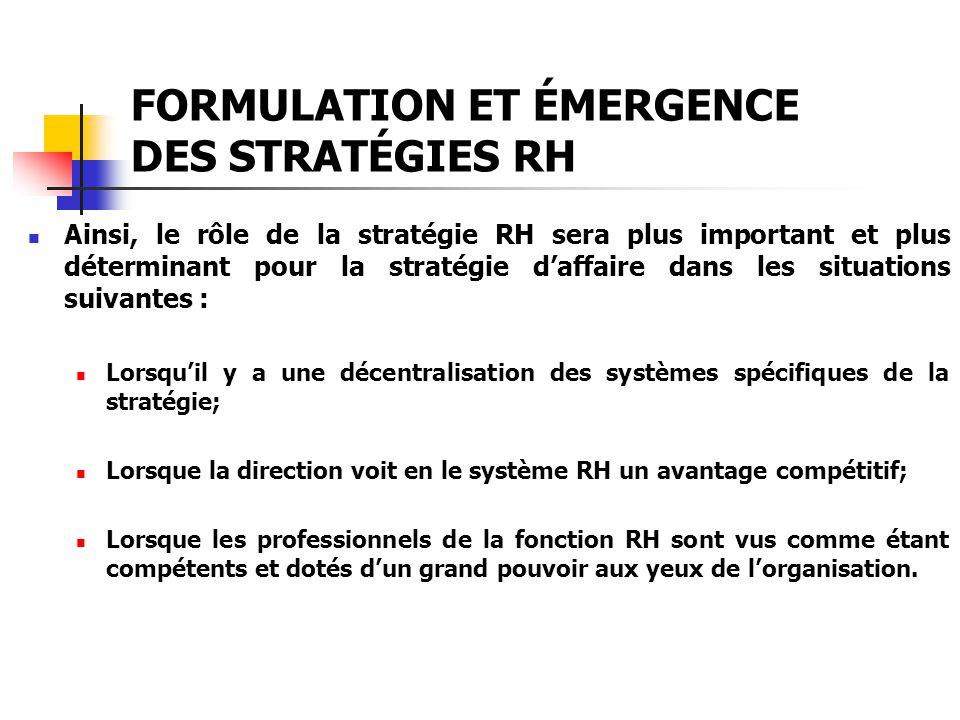 FORMULATION ET ÉMERGENCE DES STRATÉGIES RH Ainsi, le rôle de la stratégie RH sera plus important et plus déterminant pour la stratégie daffaire dans l