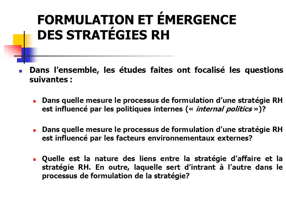 FORMULATION ET ÉMERGENCE DES STRATÉGIES RH La stratégie est vue comme un processus descendant (« Downward cascasde »); Les caractéristiques de lenvironnement externe (les menaces et les opportunités) et de lenvironnement interne (les forces et les faiblesses) déterminent la formulation de la stratégie; Sur la base de cette double analyse, le niveau stratégique de lorganisation procède alors à la fixation dune vision, de valeurs, de philosophie de base, dobjectifs et enfin de stratégie; Vient après, la phase de limplantation de la stratégie : les programmes, les plans et les politiques.