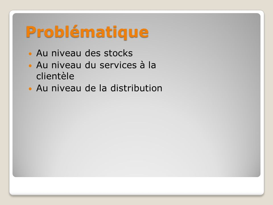 Problématique Au niveau des stocks Au niveau du services à la clientèle Au niveau de la distribution - Trop de stock entreposé - Capacité dentreposage de 1 mois - Niveau de stock non constant dans les entrepôts