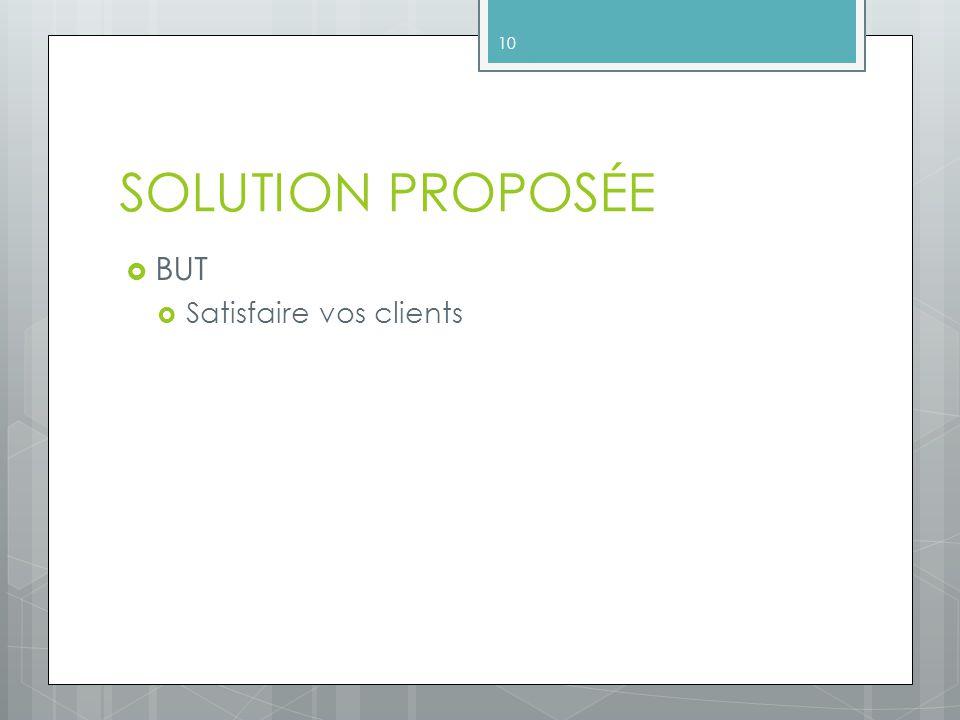 SOLUTION PROPOSÉE BUT Satisfaire vos clients 10