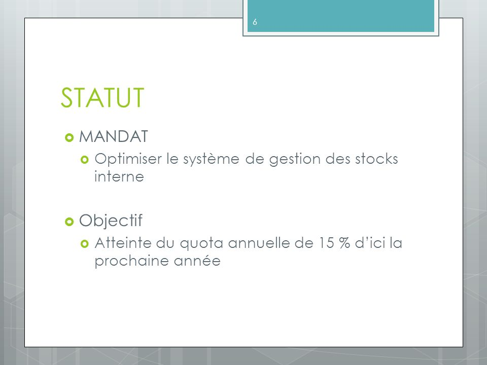 STATUT MANDAT Optimiser le système de gestion des stocks interne Objectif Atteinte du quota annuelle de 15 % dici la prochaine année 6