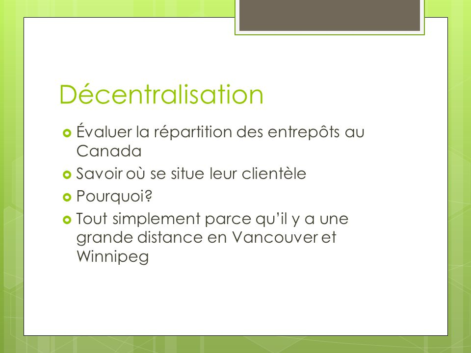 Décentralisation Évaluer la répartition des entrepôts au Canada Savoir où se situe leur clientèle Pourquoi? Tout simplement parce quil y a une grande