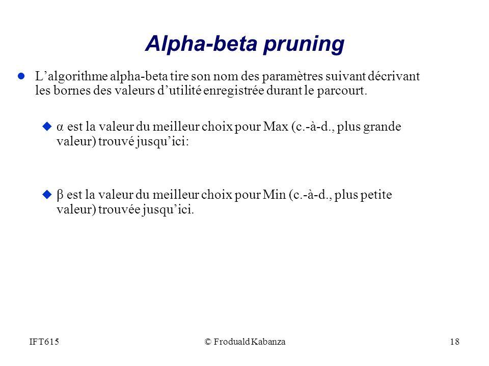 Alpha-beta pruning l Lalgorithme alpha-beta tire son nom des paramètres suivant décrivant les bornes des valeurs dutilité enregistrée durant le parcou