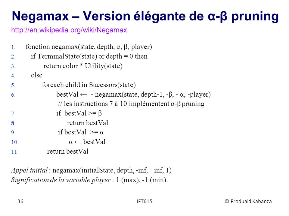 Negamax – Version élégante de α-β pruning 1.fonction negamax(state, depth, α, β, player) 2.
