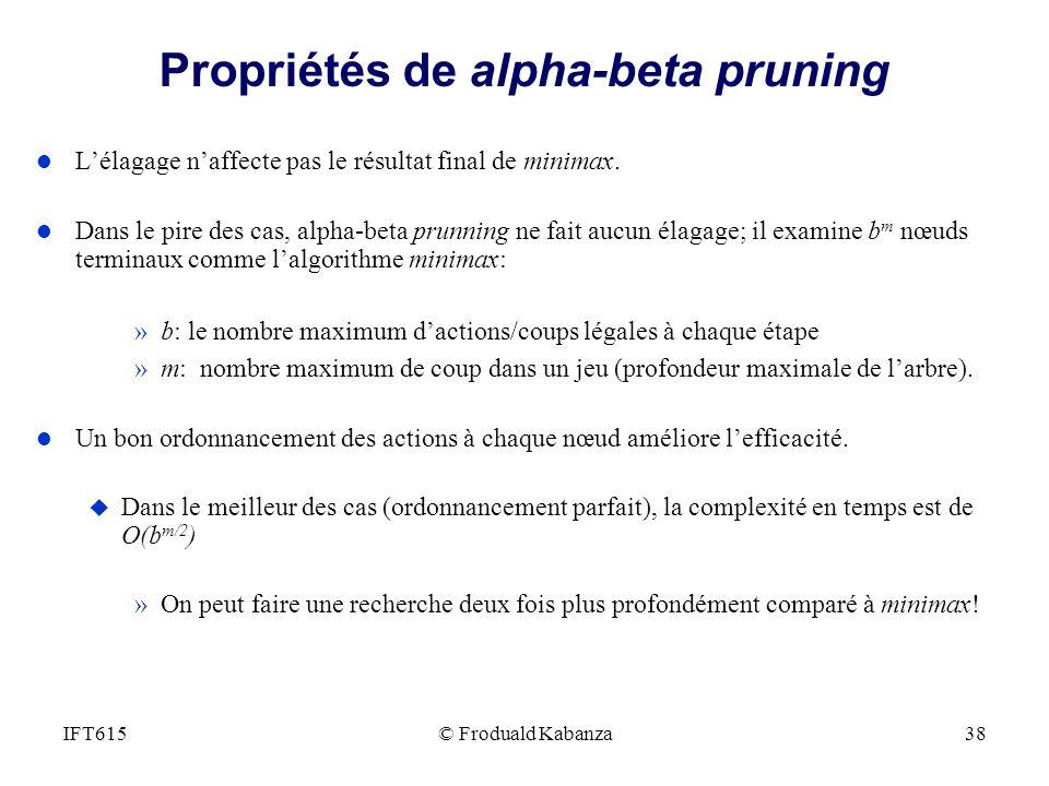 Propriétés de alpha-beta pruning l Lélagage naffecte pas le résultat final de minimax. l Dans le pire des cas, alpha-beta prunning ne fait aucun élaga
