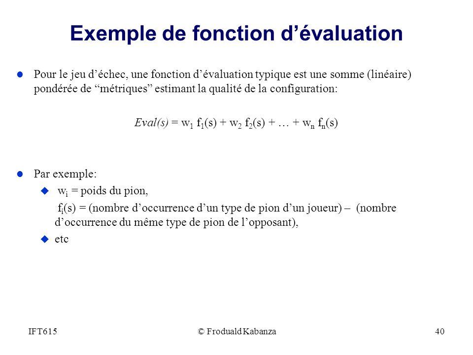 Exemple de fonction dévaluation l Pour le jeu déchec, une fonction dévaluation typique est une somme (linéaire) pondérée de métriques estimant la qual