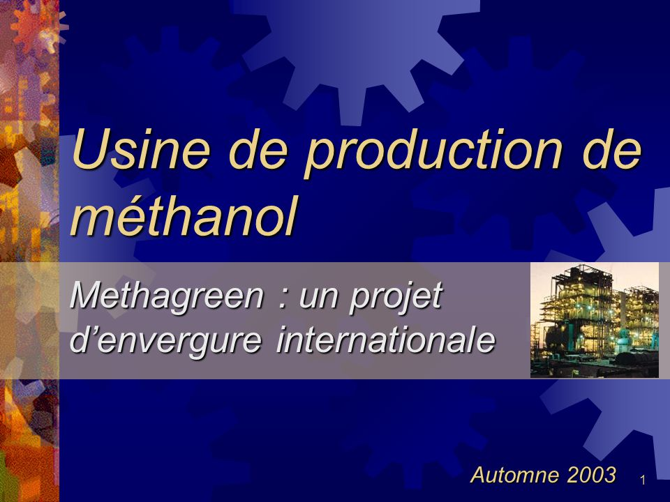 1 Usine de production de méthanol Methagreen : un projet denvergure internationale Automne 2003