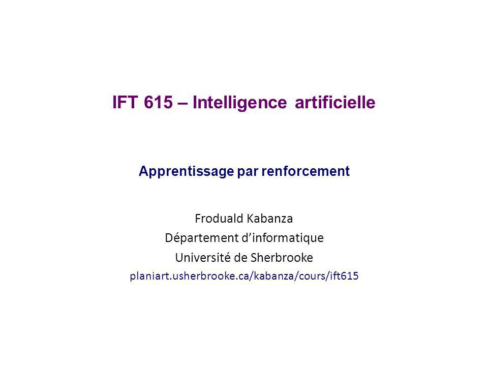 Apprentissage actif avec Q-learning Initialisation: Q(s 0,a 1 ) = 0Q(s 0,a 2 ) = 0 Q(s 1,a 2 ) = 0 Q(s 1,a 3 ) = 0 Q(s 2,None) = 0 On va utiliser α = 0.5, γ = 0.5 IFT 615Froduald Kabanza 72 s2s2 s1s1 s0s0