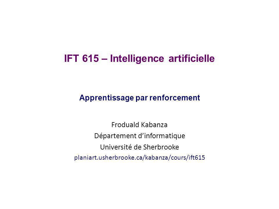 Sujets couverts Apprentissage automatique Apprentissage par renforcement passif méthode par estimation directe méthode par programmation dynamique adaptative (PDA) méthode par différence temporelle (TD) Apprentissage par renforcement actif méthode PDA active méthode TD active méthode Q-learning IFT 615Froduald Kabanza2