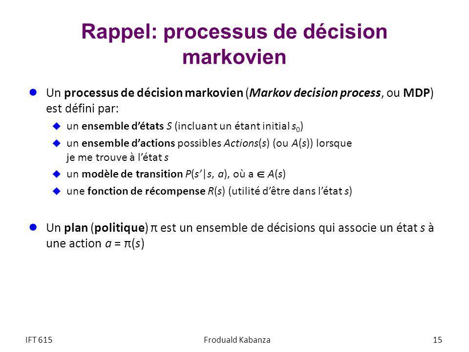 Rappel: processus de décision markovien Un processus de décision markovien (Markov decision process, ou MDP) est défini par: un ensemble détats S (incluant un étant initial s 0 ) un ensemble dactions possibles Actions(s) (ou A(s)) lorsque je me trouve à létat s un modèle de transition P(s|s, a), où a A(s) une fonction de récompense R(s) (utilité dêtre dans létat s) Un plan (politique) π est un ensemble de décisions qui associe un état s à une action a = π(s) IFT 615Froduald Kabanza 15