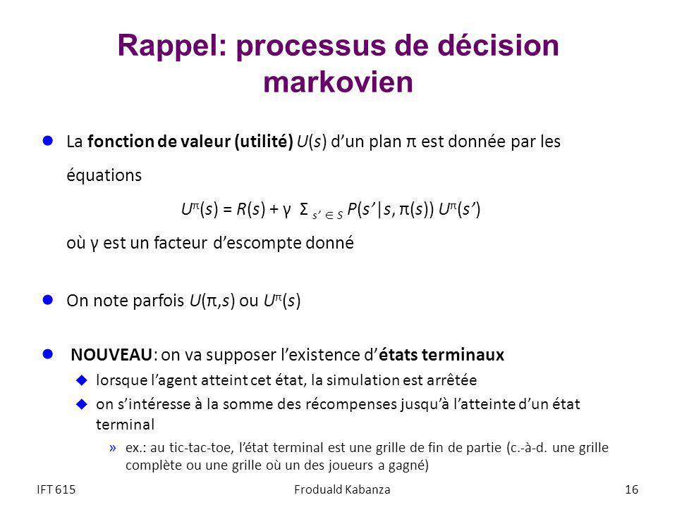 Rappel: processus de décision markovien La fonction de valeur (utilité) U(s) dun plan π est donnée par les équations U π (s) = R(s) + γ Σ s S P(s|s, π(s)) U π (s) où γ est un facteur descompte donné On note parfois U(π,s) ou U π (s) NOUVEAU: on va supposer lexistence détats terminaux lorsque lagent atteint cet état, la simulation est arrêtée on sintéresse à la somme des récompenses jusquà latteinte dun état terminal »ex.: au tic-tac-toe, létat terminal est une grille de fin de partie (c.-à-d.