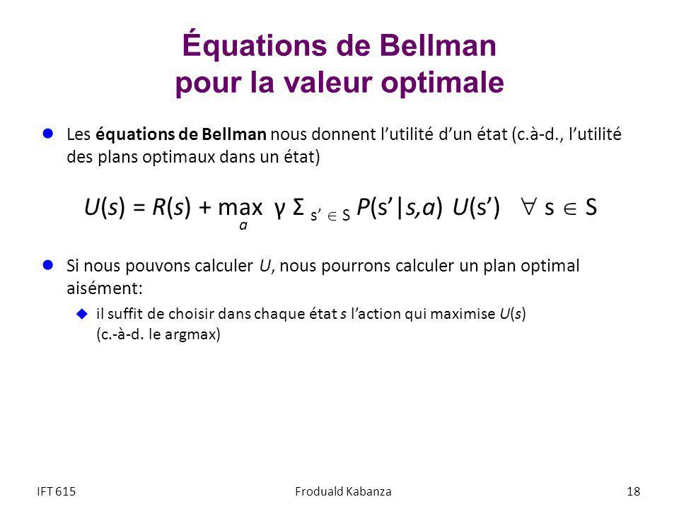 Équations de Bellman pour la valeur optimale Les équations de Bellman nous donnent lutilité dun état (c.à-d., lutilité des plans optimaux dans un état) U(s) = R(s) + max γ Σ s S P(s|s,a) U(s) s S Si nous pouvons calculer U, nous pourrons calculer un plan optimal aisément: il suffit de choisir dans chaque état s laction qui maximise U(s) (c.-à-d.