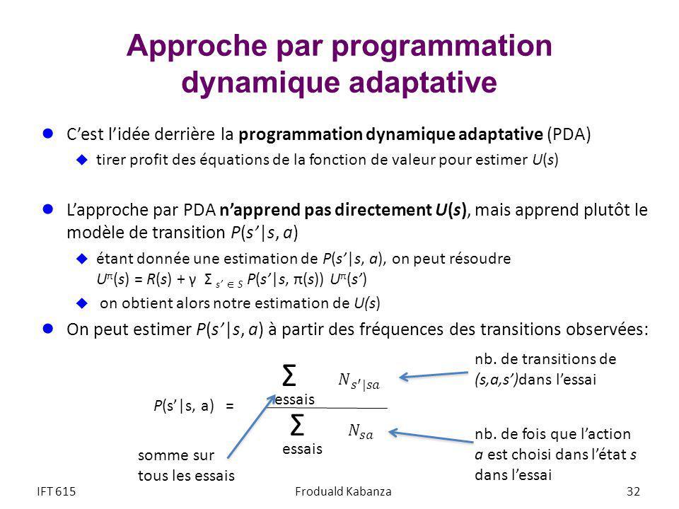 Approche par programmation dynamique adaptative Cest lidée derrière la programmation dynamique adaptative (PDA) tirer profit des équations de la fonction de valeur pour estimer U(s) Lapproche par PDA napprend pas directement U(s), mais apprend plutôt le modèle de transition P(s|s, a) étant donnée une estimation de P(s|s, a), on peut résoudre U π (s) = R(s) + γ Σ s S P(s|s, π(s)) U π (s) on obtient alors notre estimation de U(s) On peut estimer P(s|s, a) à partir des fréquences des transitions observées: IFT 615Froduald Kabanza 32 P(s|s, a) = Σ essais Σ nb.