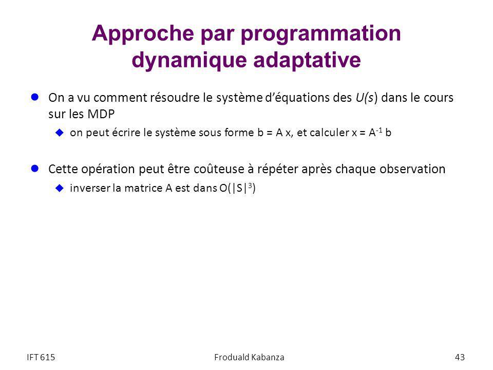 Approche par programmation dynamique adaptative On a vu comment résoudre le système déquations des U(s) dans le cours sur les MDP on peut écrire le système sous forme b = A x, et calculer x = A -1 b Cette opération peut être coûteuse à répéter après chaque observation inverser la matrice A est dans O(|S| 3 ) IFT 615Froduald Kabanza 43
