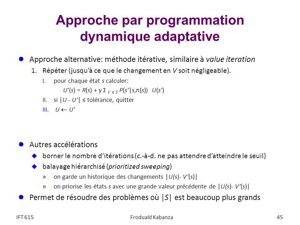 Approche par programmation dynamique adaptative Approche alternative: méthode itérative, similaire à value iteration 1.Répéter (jusquà ce que le changement en V soit négligeable).