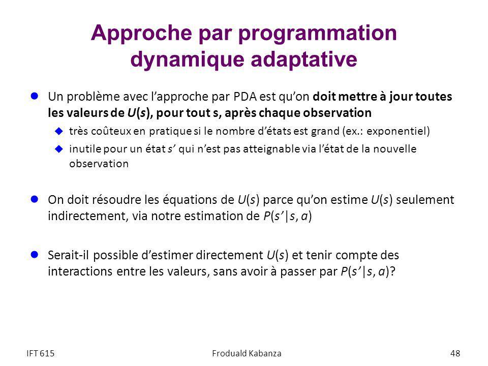 Approche par programmation dynamique adaptative Un problème avec lapproche par PDA est quon doit mettre à jour toutes les valeurs de U(s), pour tout s, après chaque observation très coûteux en pratique si le nombre détats est grand (ex.: exponentiel) inutile pour un état s qui nest pas atteignable via létat de la nouvelle observation On doit résoudre les équations de U(s) parce quon estime U(s) seulement indirectement, via notre estimation de P(s|s, a) Serait-il possible destimer directement U(s) et tenir compte des interactions entre les valeurs, sans avoir à passer par P(s|s, a).