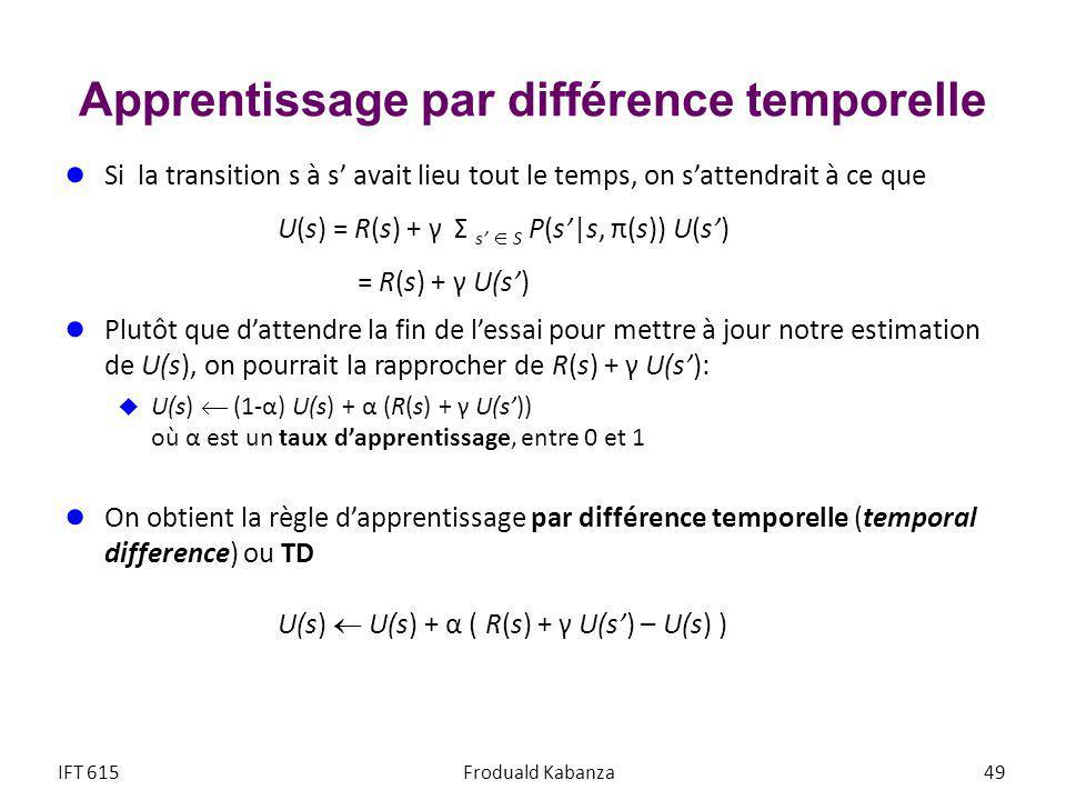 Apprentissage par différence temporelle Si la transition s à s avait lieu tout le temps, on sattendrait à ce que U(s) = R(s) + γ Σ s S P(s|s, π(s)) U(s) = R(s) + γ U(s) Plutôt que dattendre la fin de lessai pour mettre à jour notre estimation de U(s), on pourrait la rapprocher de R(s) + γ U(s): U(s) (1-α) U(s) + α (R(s) + γ U(s)) où α est un taux dapprentissage, entre 0 et 1 On obtient la règle dapprentissage par différence temporelle (temporal difference) ou TD U(s) U(s) + α ( R(s) + γ U(s) – U(s) ) IFT 615Froduald Kabanza 49