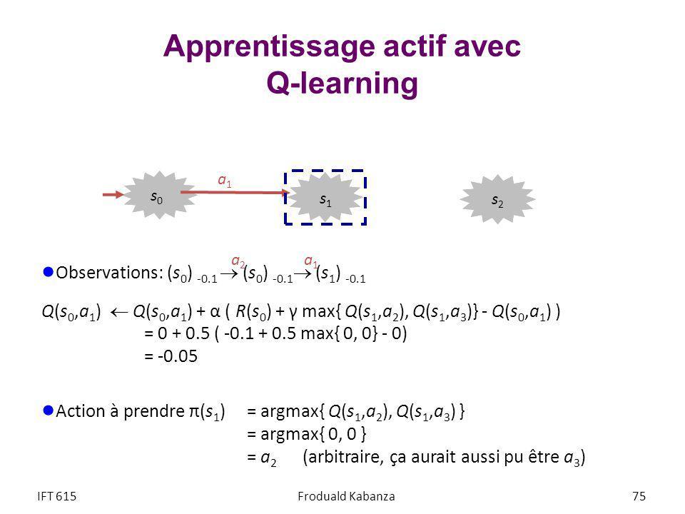 Apprentissage actif avec Q-learning Observations: (s 0 ) -0.1 (s 0 ) -0.1 (s 1 ) -0.1 Q(s 0,a 1 ) Q(s 0,a 1 ) + α ( R(s 0 ) + γ max{ Q(s 1,a 2 ), Q(s 1,a 3 )} - Q(s 0,a 1 ) ) = 0 + 0.5 ( -0.1 + 0.5 max{ 0, 0} - 0) = -0.05 Action à prendre π(s 1 ) = argmax{ Q(s 1,a 2 ), Q(s 1,a 3 ) } = argmax{ 0, 0 } = a 2 (arbitraire, ça aurait aussi pu être a 3 ) IFT 615Froduald Kabanza 75 a2a2 a1a1 a1a1 s2s2 s1s1 s0s0