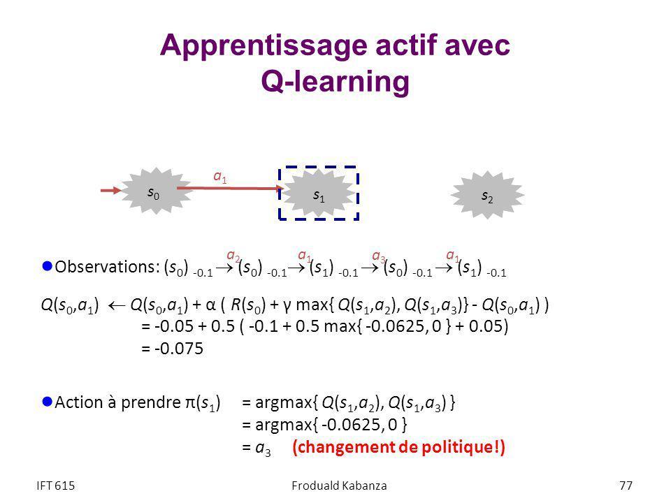 Apprentissage actif avec Q-learning Observations: (s 0 ) -0.1 (s 0 ) -0.1 (s 1 ) -0.1 (s 0 ) -0.1 (s 1 ) -0.1 Q(s 0,a 1 ) Q(s 0,a 1 ) + α ( R(s 0 ) + γ max{ Q(s 1,a 2 ), Q(s 1,a 3 )} - Q(s 0,a 1 ) ) = -0.05 + 0.5 ( -0.1 + 0.5 max{ -0.0625, 0 } + 0.05) = -0.075 Action à prendre π(s 1 ) = argmax{ Q(s 1,a 2 ), Q(s 1,a 3 ) } = argmax{ -0.0625, 0 } = a 3 (changement de politique!) IFT 615Froduald Kabanza 77 a1a1 a2a2 a1a1 a3a3 a1a1 s2s2 s1s1 s0s0
