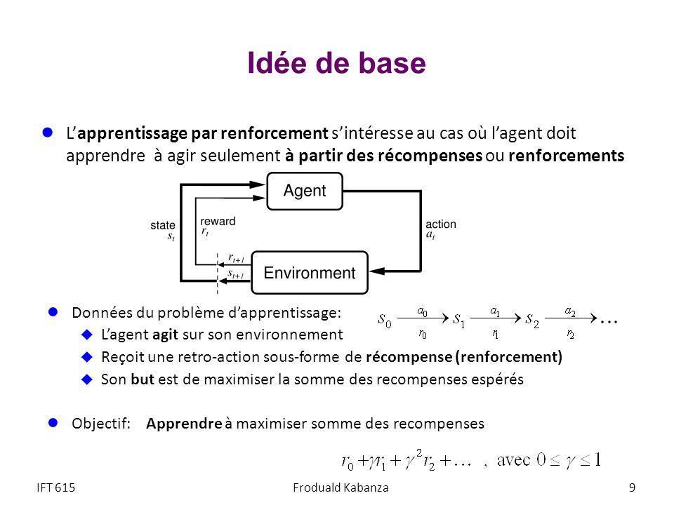 Apprentissage actif avec Q-learning Il existe une variante de la méthode TD, nommée Q-learning, qui apprend la fonction action-valeur Q(s,a) on napprend plus U(s), soit la somme espérée des renforcements à partir de s jusquà la fin pour la politique optimale on apprend plutôt Q(s,a), soit la somme espérée des renforcements à partir de s et lexécution de a, jusquà la fin pour la politique optimale le lien entre Q(s,a) et U(s) est que U(s) = max Q(s,a) Le plan de lagent est alors π(s) = argmax Q(s,a) IFT 615Froduald Kabanza70 a