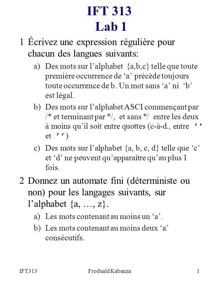 IFT313Froduald Kabanza1 IFT 313 Lab 1 1Écrivez une expression régulière pour chacun des langues suivants: a)Des mots sur lalphabet {a,b,c} telle que toute première occurrence de a précède toujours toute occurrence de b.