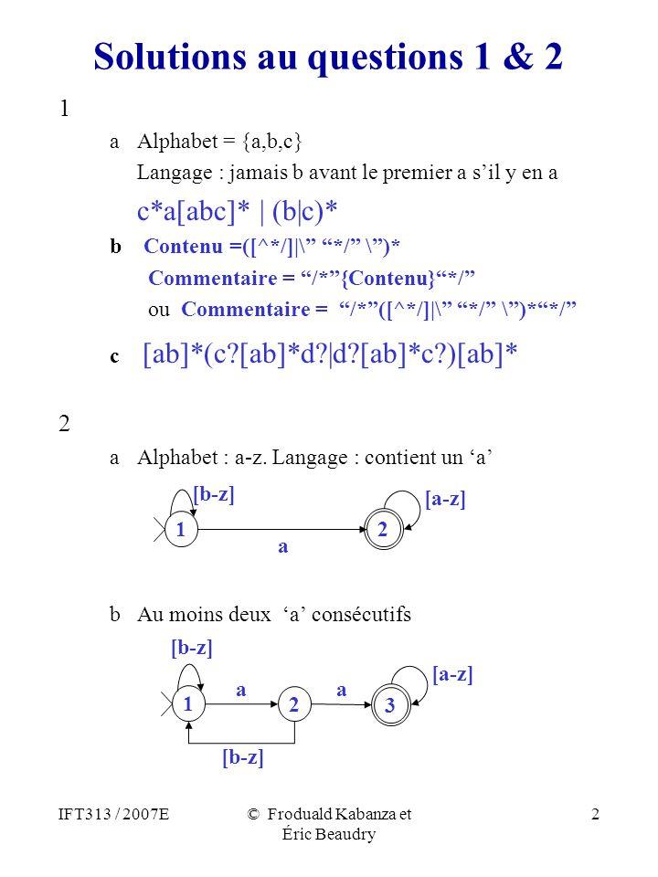 IFT313 / 2007E© Froduald Kabanza et Éric Beaudry 2 Solutions au questions 1 & 2 1 aAlphabet = {a,b,c} Langage : jamais b avant le premier a sil y en a c*a[abc]* | (b|c)* b Contenu =([^*/]|\ */ \)* Commentaire = /*{Contenu}*/ ou Commentaire = /*([^*/]|\ */ \)**/ c [ab]*(c [ab]*d |d [ab]*c )[ab]* 2 aAlphabet : a-z.
