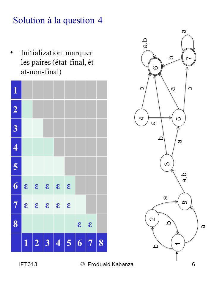 IFT313© Froduald Kabanza6 Solution à la question 4 8 1 2 3 4 5 a a a a a a a,b b b b b b b 6 7 1 2 3 4 5 6εεεεε 7εεεεε 8εε 12345678 Initialization: marquer les paires (état-final, ét at-non-final)