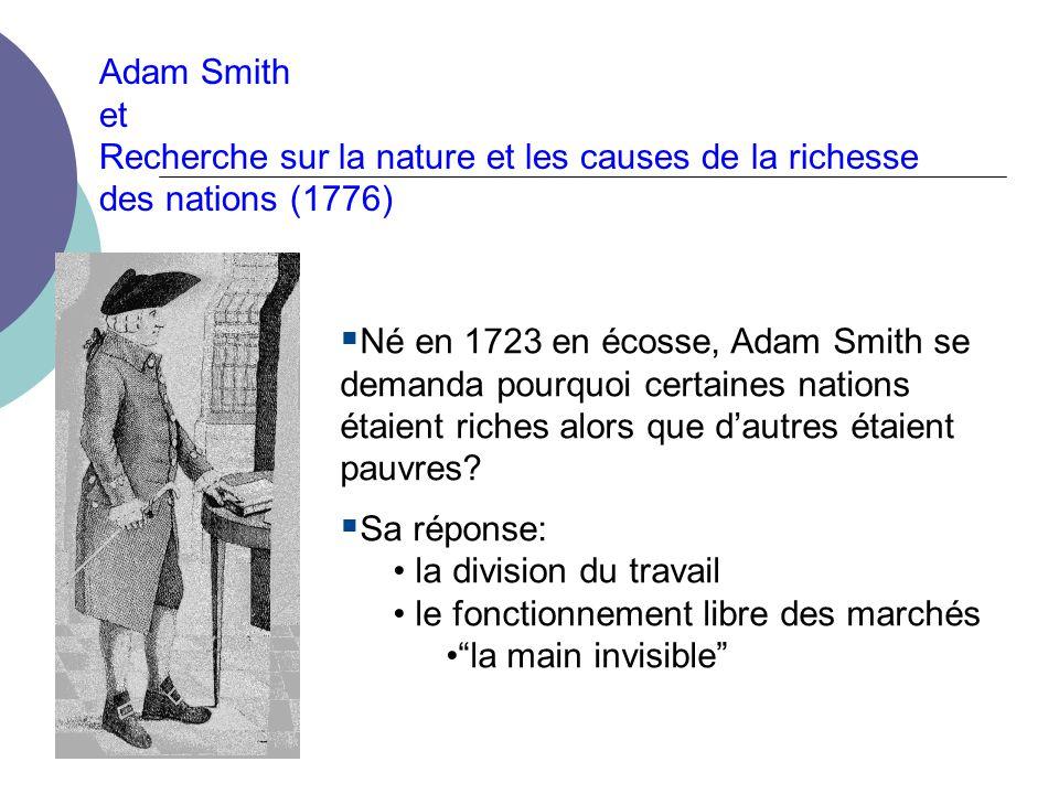 Adam Smith et Recherche sur la nature et les causes de la richesse des nations (1776) Né en 1723 en écosse, Adam Smith se demanda pourquoi certaines nations étaient riches alors que dautres étaient pauvres.