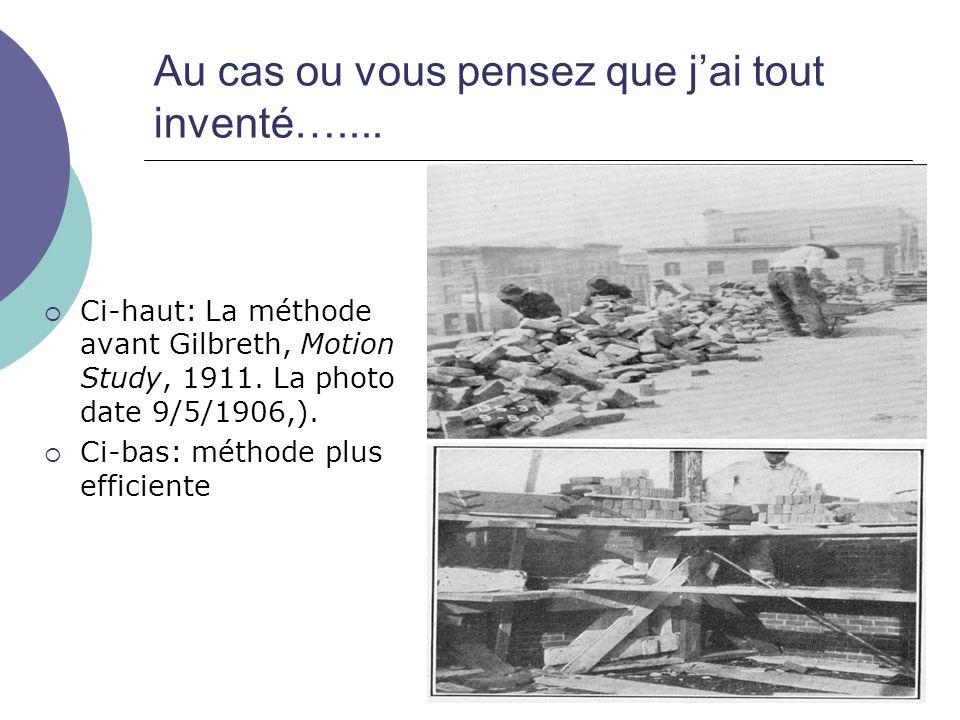 Au cas ou vous pensez que jai tout inventé….... Ci-haut: La méthode avant Gilbreth, Motion Study, 1911. La photo date 9/5/1906,). Ci-bas: méthode plus