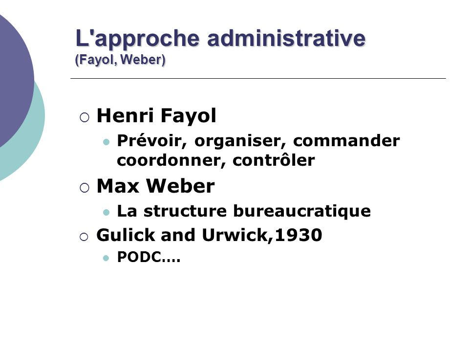 L approche administrative (Fayol, Weber) Henri Fayol Prévoir, organiser, commander coordonner, contrôler Max Weber La structure bureaucratique Gulick and Urwick,1930 PODC….