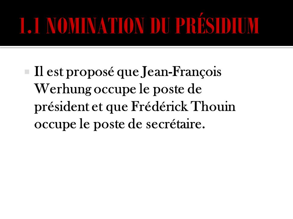 Il est proposé que Jean-François Werhung occupe le poste de président et que Frédérick Thouin occupe le poste de secrétaire.