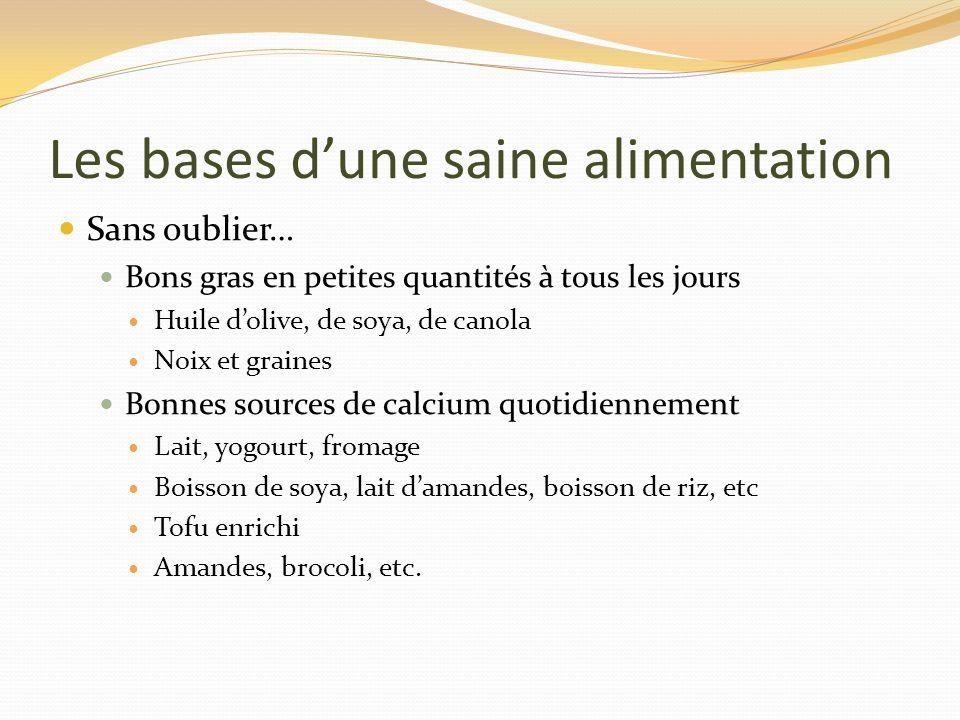 Les bases dune saine alimentation Sans oublier… Bons gras en petites quantités à tous les jours Huile dolive, de soya, de canola Noix et graines Bonne